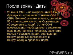 После войны. Даты 26 июня 1945 – на конференции в Сан-Франциско, созванной от им