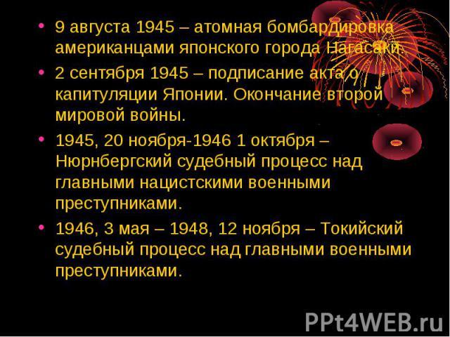 9 августа 1945 – атомная бомбардировка американцами японского города Нагасаки. 2 сентября 1945 – подписание акта о капитуляции Японии. Окончание второй мировой войны. 1945, 20 ноября-1946 1 октября – Нюрнбергский судебный процесс над главными нацист…