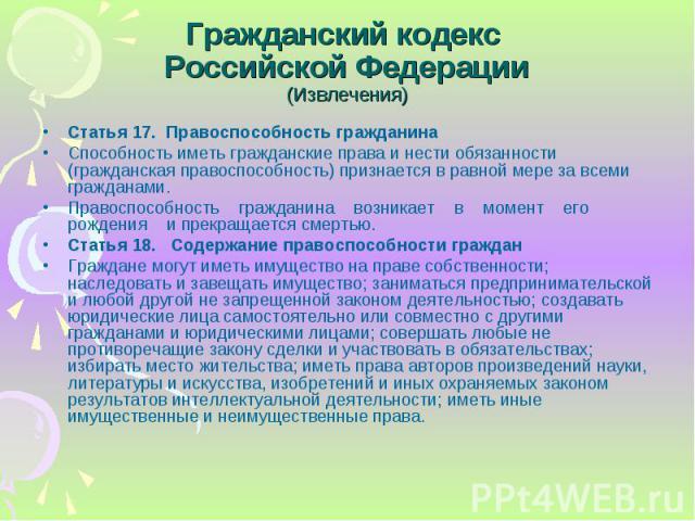 Статья 17. Правоспособность гражданина Статья 17. Правоспособность гражданина Способность иметь гражданские права и нести обязанности (гражданская правоспособность) признается в равной мере за всеми гражданами. Правоспособность гражданина возникает …