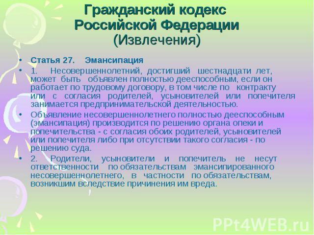 Статья 27. Эмансипация Статья 27. Эмансипация 1. Несовершеннолетний, достигший шестнадцати лет, может быть объявлен полностью дееспособным, если он работает по трудовому договору, в том числе по контракту или с согласия родителей, усыновителей или п…