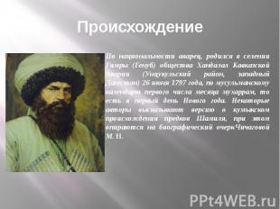 Происхождение По национальности аварец, родился в селении Гимры (Генуб) общества