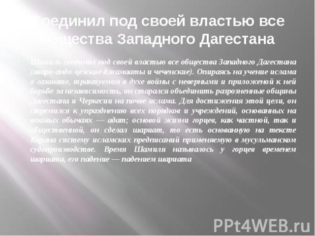 Соединил под своей властью все общества Западного Дагестана Шамиль соединил под своей властью все общества Западного Дагестана (аваро-андо-цезские джамааты и чеченские). Опираясь на учение ислама о газавате, трактуемом в духе войны с неверными и при…
