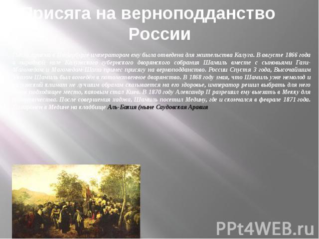 Присяга на верноподданство России После приема в Петербурге императором ему была отведена для жительства Калуга. В августе 1866 года в парадной зале Калужского губернского дворянского собрания Шамиль вместе с сыновьями Гази-Магомедом и Магомедом-Шап…