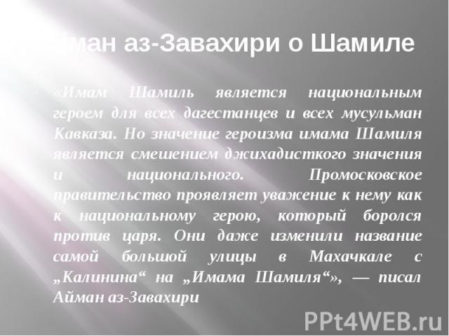Айман аз-Завахири о Шамиле «Имам Шамиль является национальным героем для всех дагестанцев и всех мусульман Кавказа. Но значение героизма имама Шамиля является смешением джихадисткого значения и национального. Промосковское правительство проявляет ув…