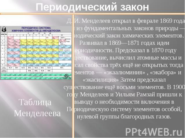 Периодический закон Д.И.Менделеев открыл в феврале 1869 года один из фундаментальных законов природы— периодический закон химических элементов. Развивал в 1869—1871 годах идеи периодичности. Предсказал в 1870 году существование, вы…