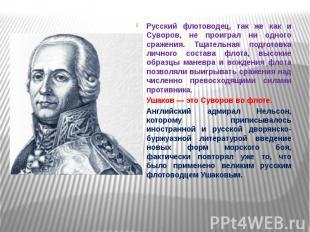 Русский флотоводец, так же как и Суворов, не проиграл ни одного сражения. Тщател