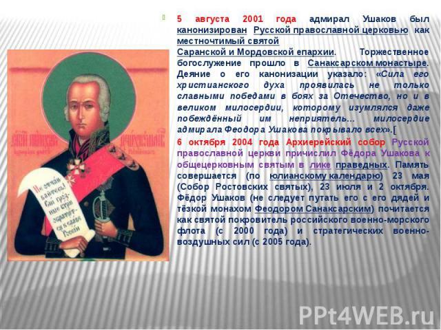 5 августа 2001 года адмирал Ушаков был канонизирован Русской православной церковью как местночтимый святой Саранской и Мордовской епархии. Торжественное богослужение прошло в Санаксарском монастыре. Деяние о его канонизации указало: «Сила его христи…