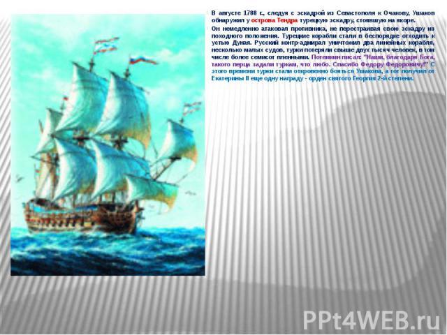 В августе 1788 г., следуя с эскадрой из Севастополя к Очакову, Ушаков обнаружил у острова Тендра турецкую эскадру, стоявшую на якоре. В августе 1788 г., следуя с эскадрой из Севастополя к Очакову, Ушаков обнаружил у острова Тендра турецкую эскадру, …