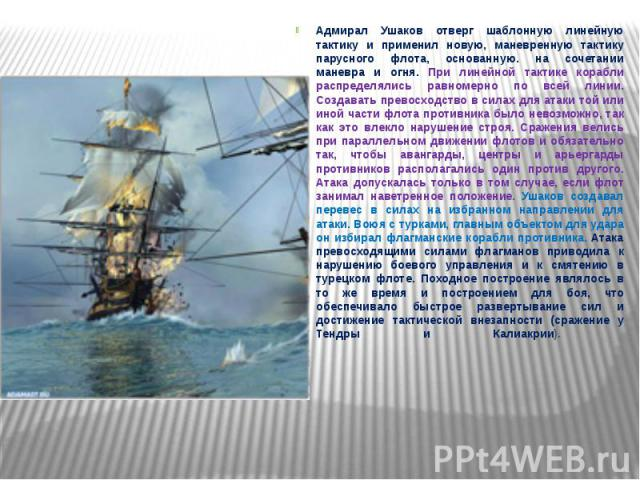 Адмирал Ушаков отверг шаблонную линейную тактику и применил новую, маневренную тактику парусного флота, основанную. на сочетании маневра и огня. При линейной тактике корабли распределялись равномерно по всей линии. Создавать превосходство в силах дл…