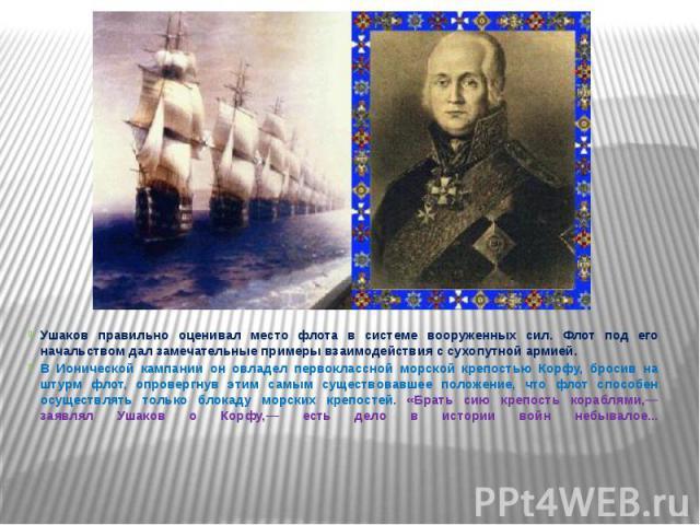 Ушаков правильно оценивал место флота в системе вооруженных сил. Флот под его начальством дал замечательные примеры взаимодействия с сухопутной армией. Ушаков правильно оценивал место флота в системе вооруженных сил. Флот под его начальством дал зам…