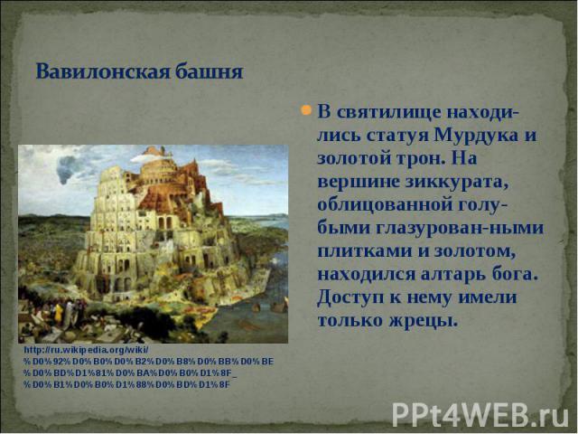 В святилище находи-лись статуя Мурдука и золотой трон. На вершине зиккурата, облицованной голу-быми глазурован-ными плитками и золотом, находился алтарь бога. Доступ к нему имели только жрецы. В святилище находи-лись статуя Мурдука и золотой трон. Н…