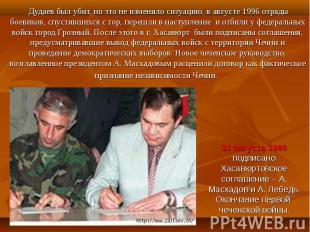 Дудаев был убит, но это не изменило ситуацию, в августе 1996 отряды боевиков, сп