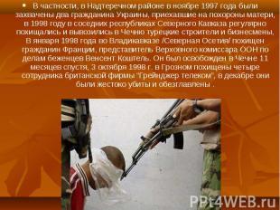 В частности, в Надтеречном районе в ноябре 1997 года были захвачены два граждани