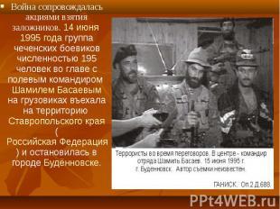 Война сопровождалась акциями взятия заложников. 14 июня 1995 года группа чеченск