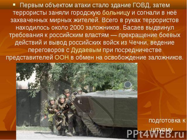 Первым объектом атаки стало здание ГОВД, затем террористы заняли городскую больницу и согнали в неё захваченных мирных жителей. Всего в руках террористов находилось около 2000 заложников. Басаев выдвинул требования к российским властям— прекра…
