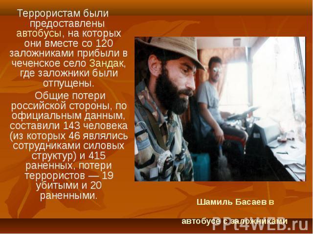 Террористам были предоставлены автобусы, на которых они вместе со 120 заложниками прибыли в чеченское село Зандак, где заложники были отпущены. Террористам были предоставлены автобусы, на которых они вместе со 120 заложниками прибыли в чеченское сел…