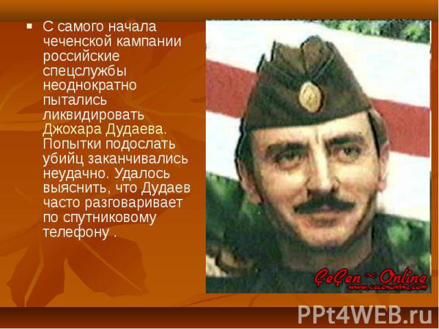 С самого начала чеченской кампании российские спецслужбы неоднократно пытались ликвидировать Джохара Дудаева. Попытки подослать убийц заканчивались неудачно. Удалось выяснить, что Дудаев часто разговаривает по спутниковому телефону . С самого начала…
