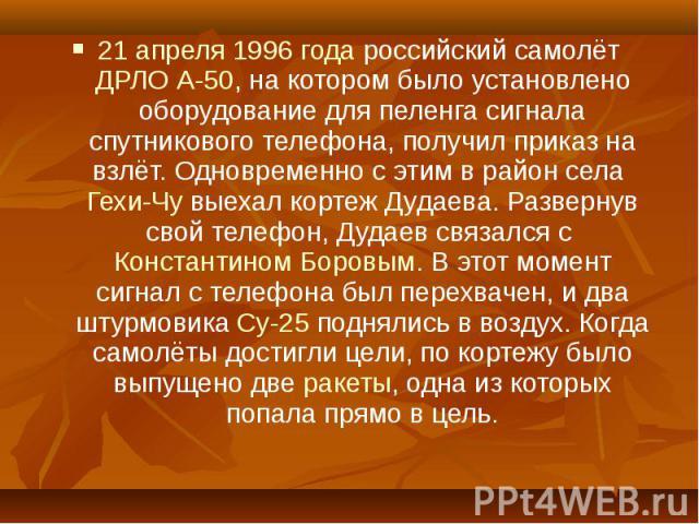 21 апреля 1996 года российский самолёт ДРЛО А-50, на котором было установлено оборудование для пеленга сигнала спутникового телефона, получил приказ на взлёт. Одновременно с этим в район села Гехи-Чу выехал кортеж Дудаева. Развернув свой телефон, Ду…