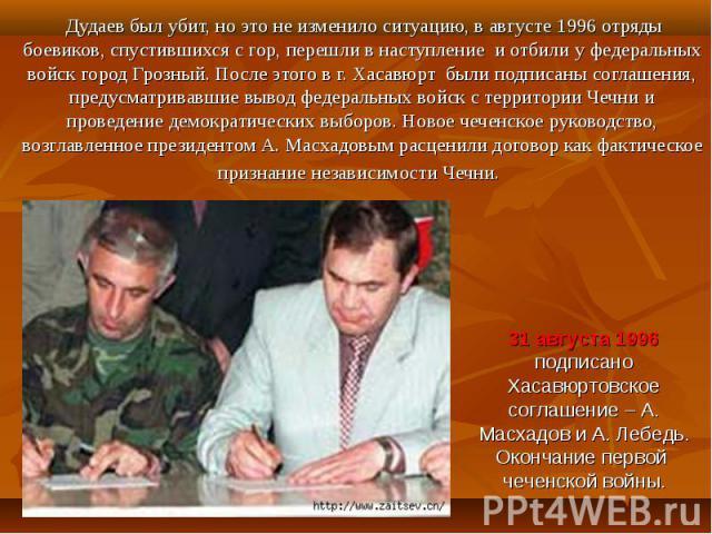 Дудаев был убит, но это не изменило ситуацию, в августе 1996 отряды боевиков, спустившихся с гор, перешли в наступление и отбили у федеральных войск город Грозный. После этого в г. Хасавюрт были подписаны соглашения, предусматривавшие вывод федераль…