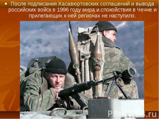 После подписания Хасавюртовских соглашений и вывода российских войск в 1996 году мира и спокойствия в Чечне и прилегающих к ней регионах не наступило. После подписания Хасавюртовских соглашений и вывода российских войск в 1996 году мира и спокойстви…