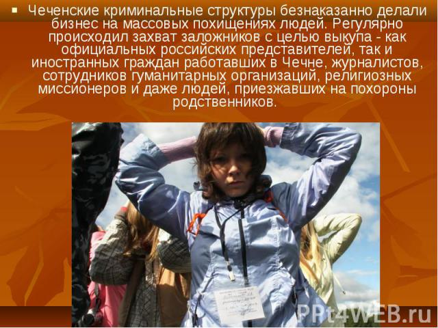 Чеченские криминальные структуры безнаказанно делали бизнес на массовых похищениях людей. Регулярно происходил захват заложников с целью выкупа - как официальных российских представителей, так и иностранных граждан работавших в Чечне, журналистов, с…