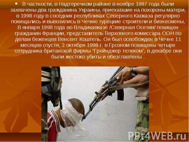 В частности, в Надтеречном районе в ноябре 1997 года были захвачены два гражданина Украины, приехавшие на похороны матери, в 1998 году в соседних республиках Северного Кавказа регулярно похищались и вывозились в Чечню турецкие строители и бизнесмены…