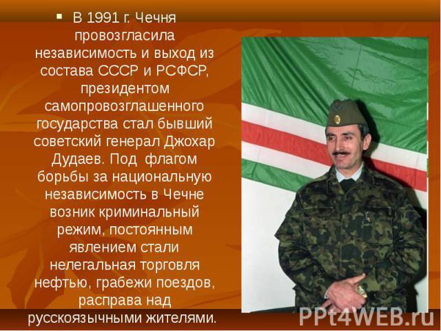 В 1991 г. Чечня провозгласила независимость и выход из состава СССР и РСФСР, президентом самопровозглашенного государства стал бывший советский генерал Джохар Дудаев. Под флагом борьбы за национальную независимость в Чечне возник криминальный режим,…