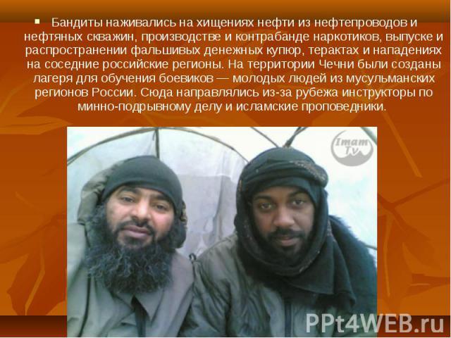 Бандиты наживались на хищениях нефти из нефтепроводов и нефтяных скважин, производстве и контрабанде наркотиков, выпуске и распространении фальшивых денежных купюр, терактах и нападениях на соседние российские регионы. На территории Чечни были созда…