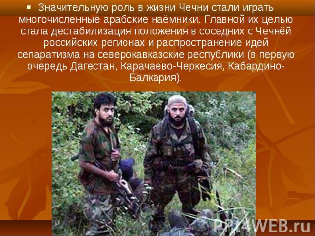 Значительную роль в жизни Чечни стали играть многочисленные арабские наёмники. Главной их целью стала дестабилизация положения в соседних с Чечнёй российских регионах и распространение идей сепаратизма на северокавказские республики (в первую очеред…