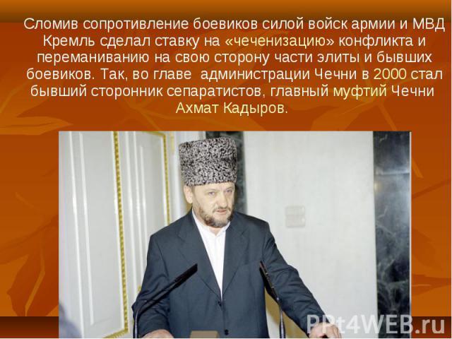 Сломив сопротивление боевиков силой войск армии и МВД Кремль сделал ставку на «чеченизацию» конфликта и переманиванию на свою сторону части элиты и бывших боевиков. Так, во главе администрации Чечни в 2000 стал бывший сторонник сепаратистов, главный…