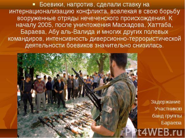 Боевики, напротив, сделали ставку на интернационализацию конфликта, вовлекая в свою борьбу вооруженные отряды нечеченского происхождения. К началу 2005, после уничтожения Масхадова, Хаттаба, Бараева, Абу аль-Валида и многих других полевых командиров…