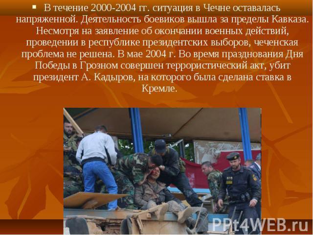 В течение 2000-2004 гг. ситуация в Чечне оставалась напряженной. Деятельность боевиков вышла за пределы Кавказа. Несмотря на заявление об окончании военных действий, проведении в республике президентских выборов, чеченская проблема не решена. В мае …