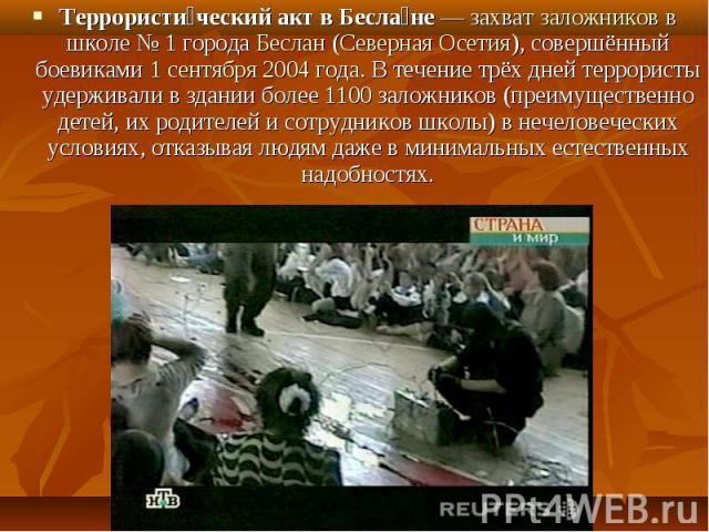 Террористи ческий акт в Бесла не — захват заложников в школе № 1 города Беслан (Северная Осетия), совершённый боевиками 1 сентября 2004 года. В течение трёх дней террористы удерживали в здании более 1100 заложников (преимущественно детей, их родител…