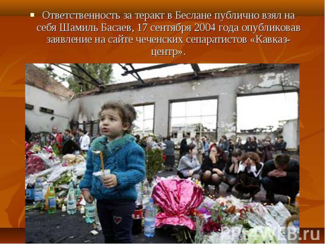 Ответственность за теракт в Беслане публично взял на себя Шамиль Басаев, 17 сентября 2004 года опубликовав заявление на сайте чеченских сепаратистов «Кавказ-центр». Ответственность за теракт в Беслане публично взял на себя Шамиль Басаев, 17 сентября…