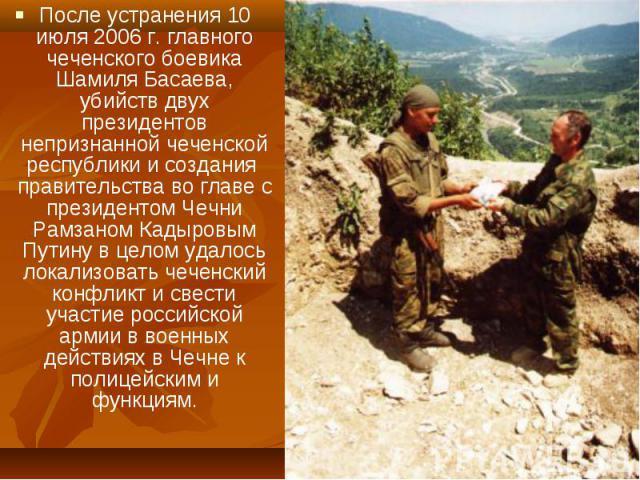 После устранения 10 июля 2006 г. главного чеченского боевика Шамиля Басаева, убийств двух президентов непризнанной чеченской республики и создания правительства во главе с президентом Чечни Рамзаном Кадыровым Путину в целом удалось локализовать чече…