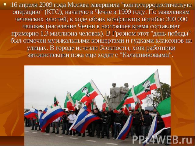 """16 апреля 2009 года Москва завершила """"контртеррористическую операцию"""" (КТО), начатую в Чечне в 1999 году. По заявлениям чеченских властей, в ходе обоих конфликтов погибло 300 000 человек (население Чечни в настоящее время составляет пример…"""