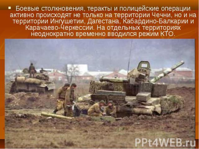 Боевые столкновения, теракты и полицейские операции активно происходят не только на территории Чечни, но и на территории Ингушетии, Дагестана, Кабардино-Балкарии и Карачаево-Черкессии. На отдельных территориях неоднократно временно вводился режим КТ…