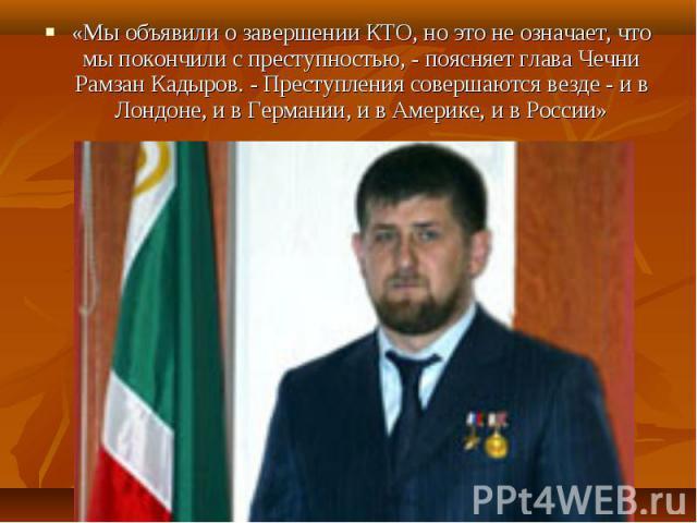 «Мы объявили о завершении КТО, но это не означает, что мы покончили с преступностью, - поясняет глава Чечни Рамзан Кадыров. - Преступления совершаются везде - и в Лондоне, и в Германии, и в Америке, и в России» «Мы объявили о завершении КТО, но это …