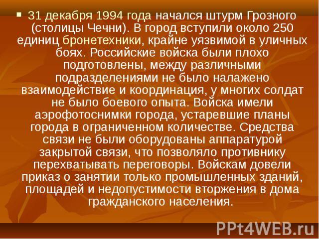31 декабря 1994 года начался штурм Грозного (столицы Чечни). В город вступили около 250 единиц бронетехники, крайне уязвимой в уличных боях. Российские войска были плохо подготовлены, между различными подразделениями не было налажено взаимодействие …