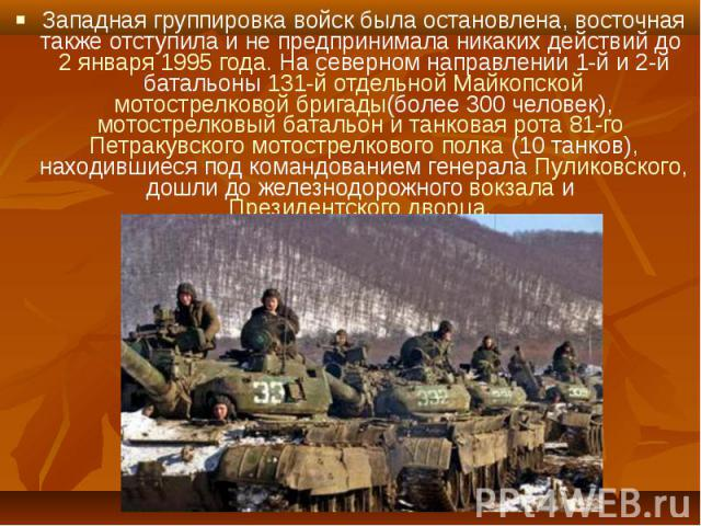 Западная группировка войск была остановлена, восточная также отступила и не предпринимала никаких действий до 2 января 1995 года. На северном направлении 1-й и 2-й батальоны 131-й отдельной Майкопской мотострелковой бригады(более 300 человек), мотос…