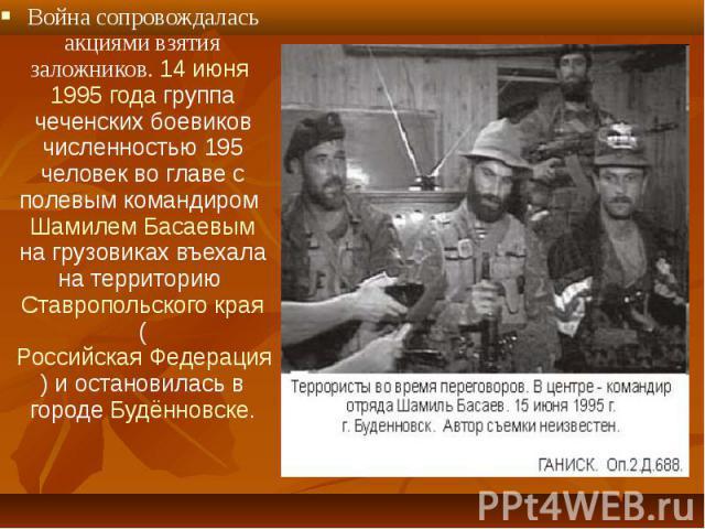 Война сопровождалась акциями взятия заложников. 14 июня 1995 года группа чеченских боевиков численностью 195 человек во главе с полевым командиром Шамилем Басаевым на грузовиках въехала на территорию Ставропольского края (Российская Федерация) и ост…