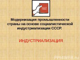 Модернизация промышленности страны на основе социалистической индустриализации С