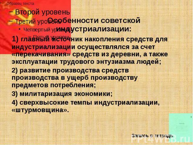 Особенности советской индустриализации: Особенности советской индустриализации: 1) главный источник накопления средств для индустриализации осуществлялся за счет «перекачивания» средств из деревни, а также эксплуатации трудового энтузиазма людей; 2)…