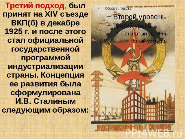Третий подход, был принят на XIV съезде ВКП(б) в декабре 1925 г. и после этого стал официальной государственной программой индустриализации страны. Концепция ее развития была сформулирована И.В. Сталиным следующим образом: Третий подход, был принят …
