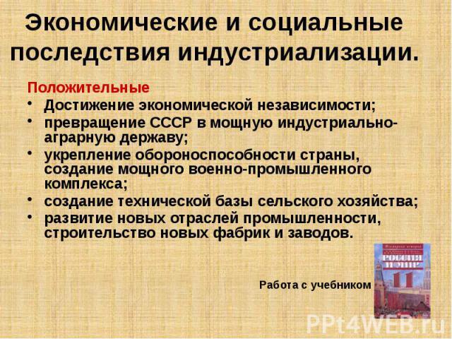 Экономические и социальные последствия индустриализации. Положительные Достижение экономической независимости; превращение СССР в мощную индустриально-аграрную державу; укрепление обороноспособности страны, создание мощного военно-промышленного комп…