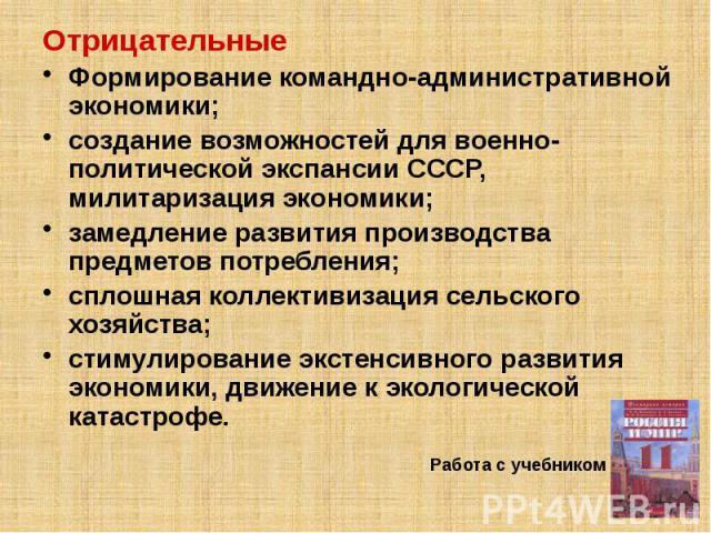 Отрицательные Отрицательные Формирование командно-административной экономики; создание возможностей для военно-политической экспансии СССР, милитаризация экономики; замедление развития производства предметов потребления; сплошная коллективизация сел…