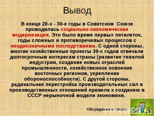 Вывод В конце 20-х - 30-е годы в Советском Союзе проводилась социально-экономическая модернизация. Это было время первых пятилеток, годы сложных и противоречивых процессов с неоднозначными последствиями. С одной стороны, многие хозяйственные п…