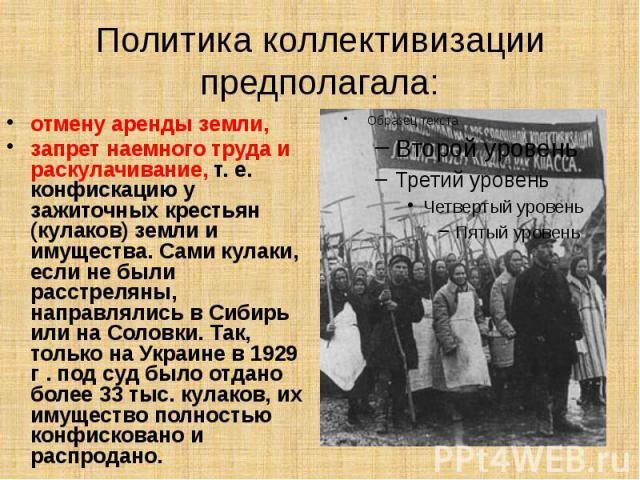 Политика коллективизации предполагала: отмену аренды земли, запрет наемного труда и раскулачивание, т. е. конфискацию у зажиточных крестьян (кулаков) земли и имущества. Сами кулаки, если не были расстреляны, направлялись в Сибирь или на Соловки. Так…