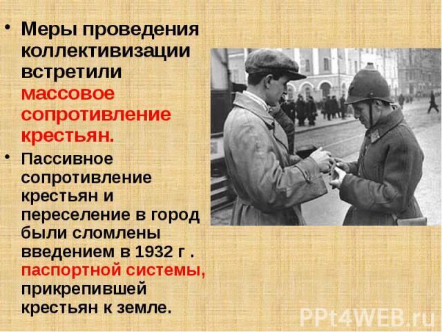 Меры проведения коллективизации встретили массовое сопротивление крестьян. Меры проведения коллективизации встретили массовое сопротивление крестьян. Пассивное сопротивление крестьян и переселение в город были сломлены введением в 1932 г . паспортно…