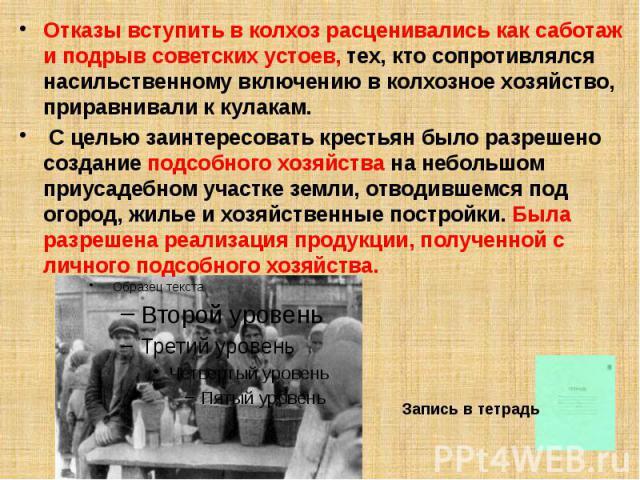 Отказы вступить в колхоз расценивались как саботаж и подрыв советских устоев, тех, кто сопротивлялся насильственному включению в колхозное хозяйство, приравнивали к кулакам. Отказы вступить в колхоз расценивались как саботаж и подрыв советских устое…